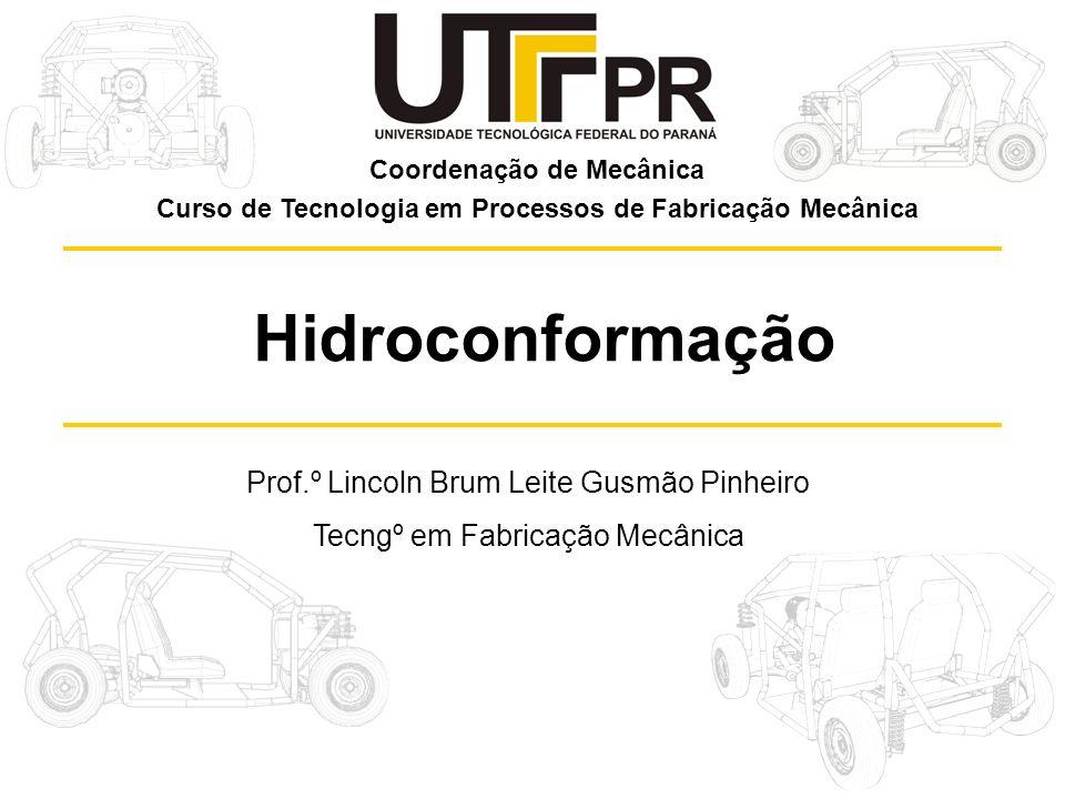 Prof.º Lincoln Brum Leite Gusmão Pinheiro Tecngº em Fabricação Mecânica Hidroconformação Coordenação de Mecânica Curso de Tecnologia em Processos de Fabricação Mecânica