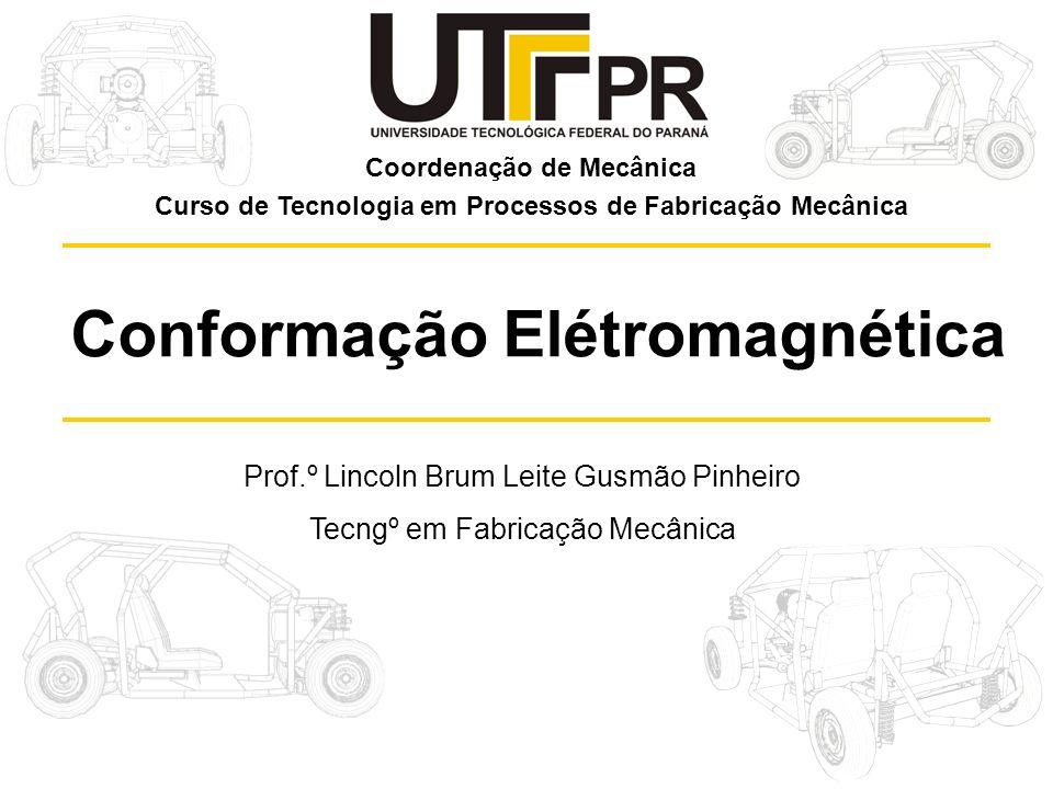 Prof.º Lincoln Brum Leite Gusmão Pinheiro Tecngº em Fabricação Mecânica Conformação Elétromagnética Coordenação de Mecânica Curso de Tecnologia em Processos de Fabricação Mecânica