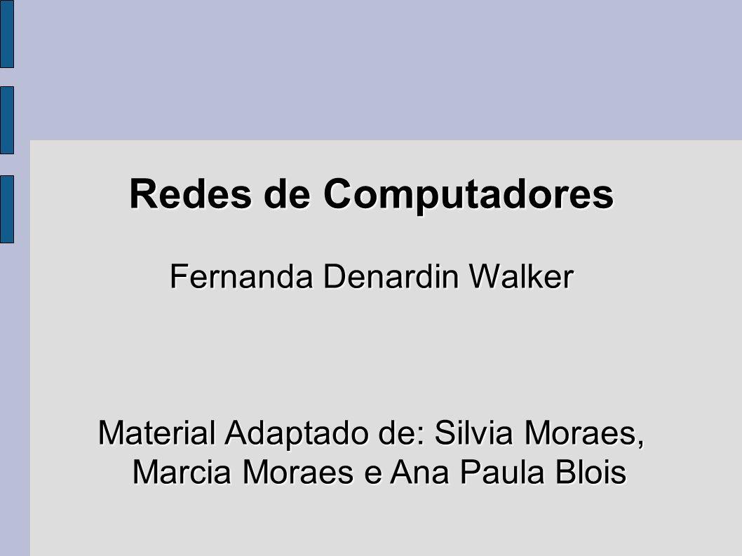 Redes de Computadores Fernanda Denardin Walker Material Adaptado de: Silvia Moraes, Marcia Moraes e Ana Paula Blois