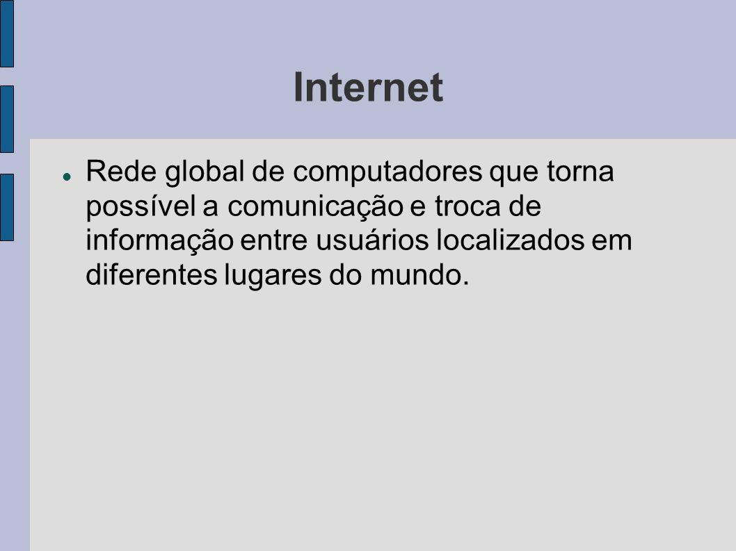 Internet Rede global de computadores que torna possível a comunicação e troca de informação entre usuários localizados em diferentes lugares do mundo.