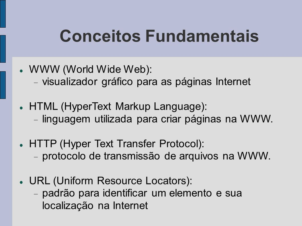 Conceitos Fundamentais WWW (World Wide Web): visualizador gráfico para as páginas Internet HTML (HyperText Markup Language): linguagem utilizada para