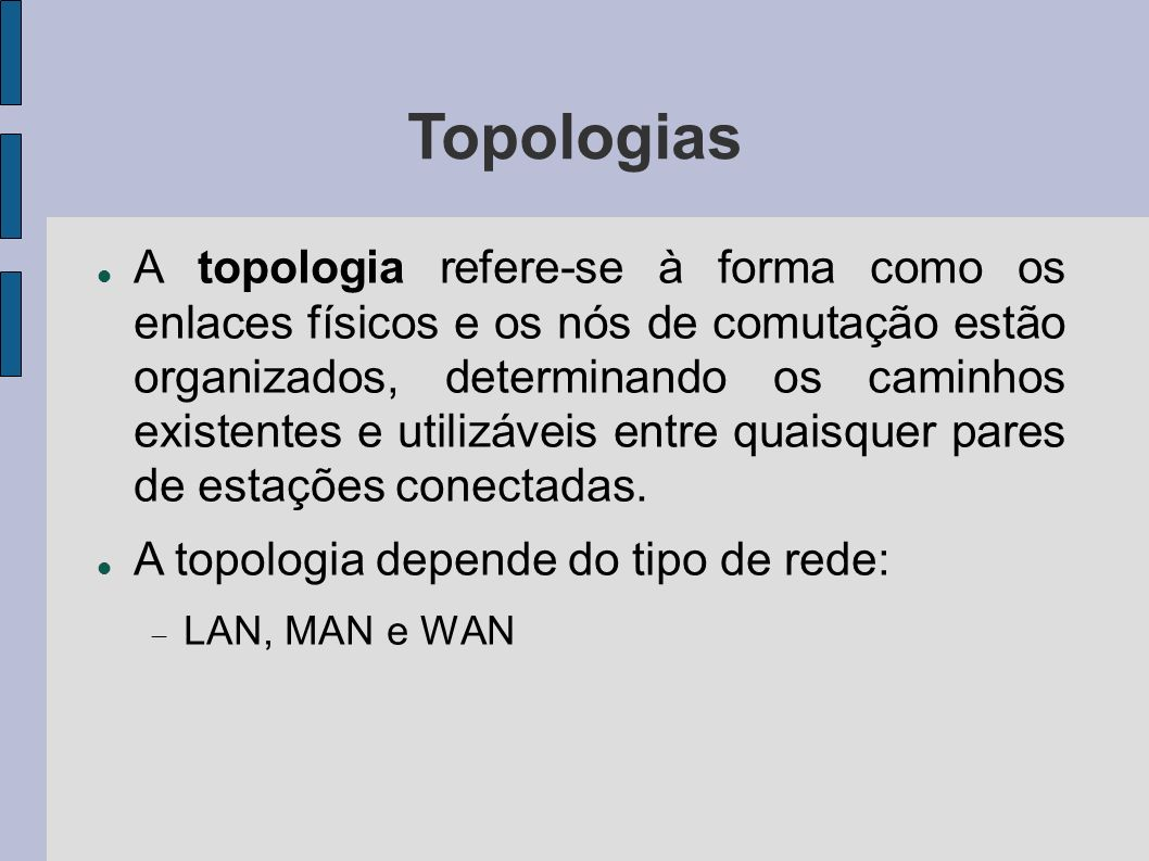 Topologias A topologia refere-se à forma como os enlaces físicos e os nós de comutação estão organizados, determinando os caminhos existentes e utilizáveis entre quaisquer pares de estações conectadas.