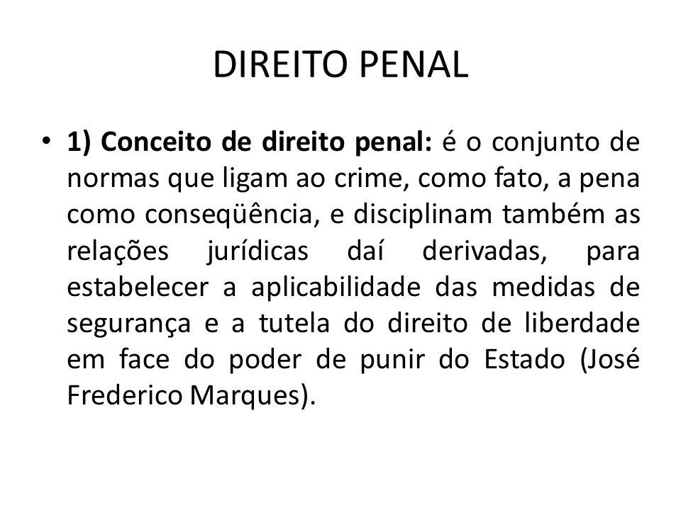 DIREITO PENAL 1) Conceito de direito penal: é o conjunto de normas que ligam ao crime, como fato, a pena como conseqüência, e disciplinam também as re
