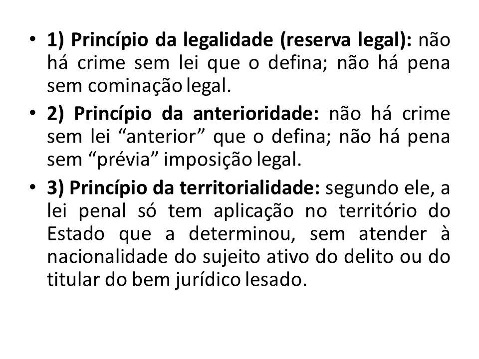 1) Princípio da legalidade (reserva legal): não há crime sem lei que o defina; não há pena sem cominação legal. 2) Princípio da anterioridade: não há