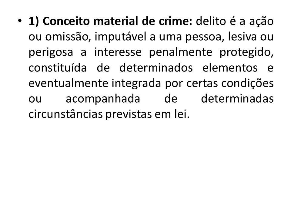 1) Conceito material de crime: delito é a ação ou omissão, imputável a uma pessoa, lesiva ou perigosa a interesse penalmente protegido, constituída de