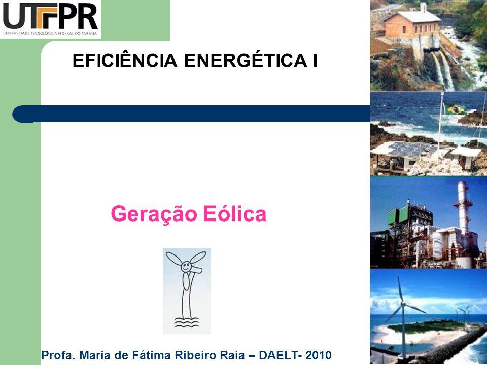 EFICIÊNCIA ENERGÉTICA I Geração Eólica Profa. Maria de Fátima Ribeiro Raia – DAELT- 2010