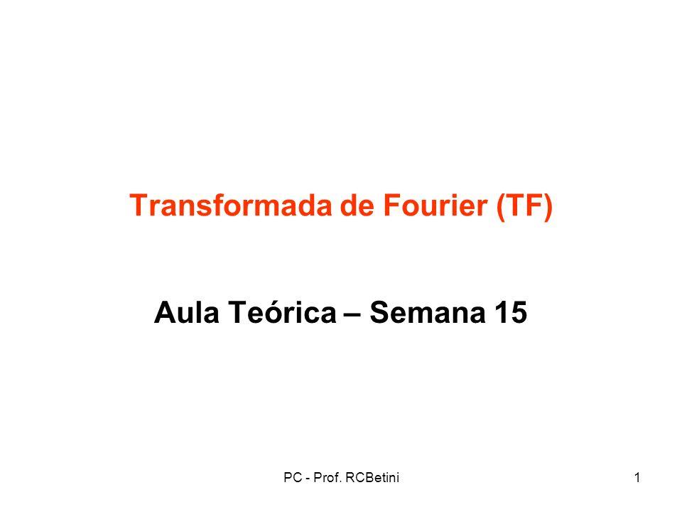 PC - Prof. RCBetini1 Transformada de Fourier (TF) Aula Teórica – Semana 15
