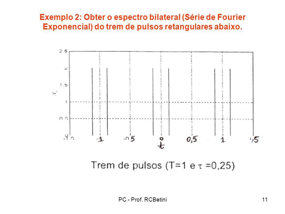 PC - Prof. RCBetini11 Exemplo 2: Obter o espectro bilateral (Série de Fourier Exponencial) do trem de pulsos retangulares abaixo.