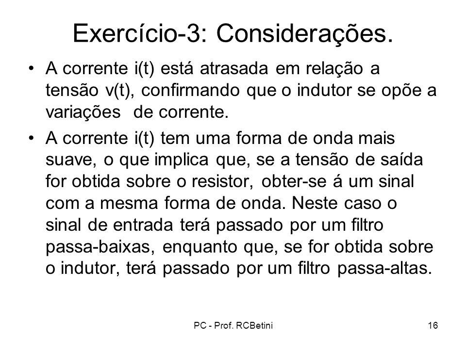 PC - Prof. RCBetini16 Exercício-3: Considerações. A corrente i(t) está atrasada em relação a tensão v(t), confirmando que o indutor se opõe a variaçõe