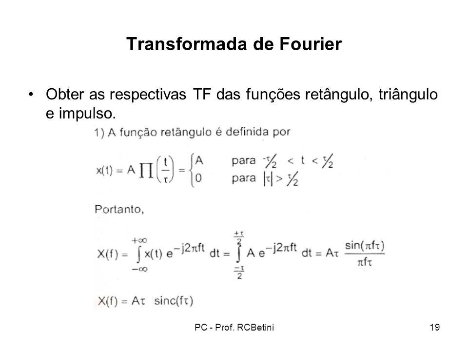 PC - Prof. RCBetini19 Transformada de Fourier Obter as respectivas TF das funções retângulo, triângulo e impulso.
