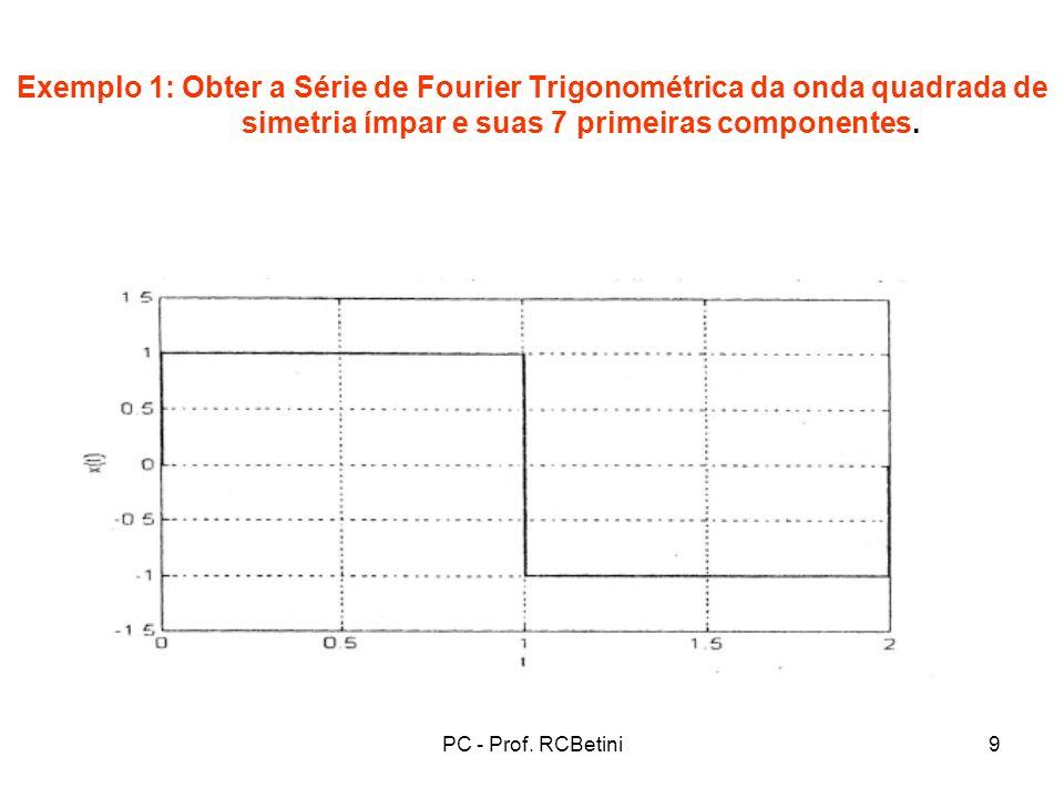 PC - Prof. RCBetini9 Exemplo 1: Obter a Série de Fourier Trigonométrica da onda quadrada de simetria ímpar e suas 7 primeiras componentes.