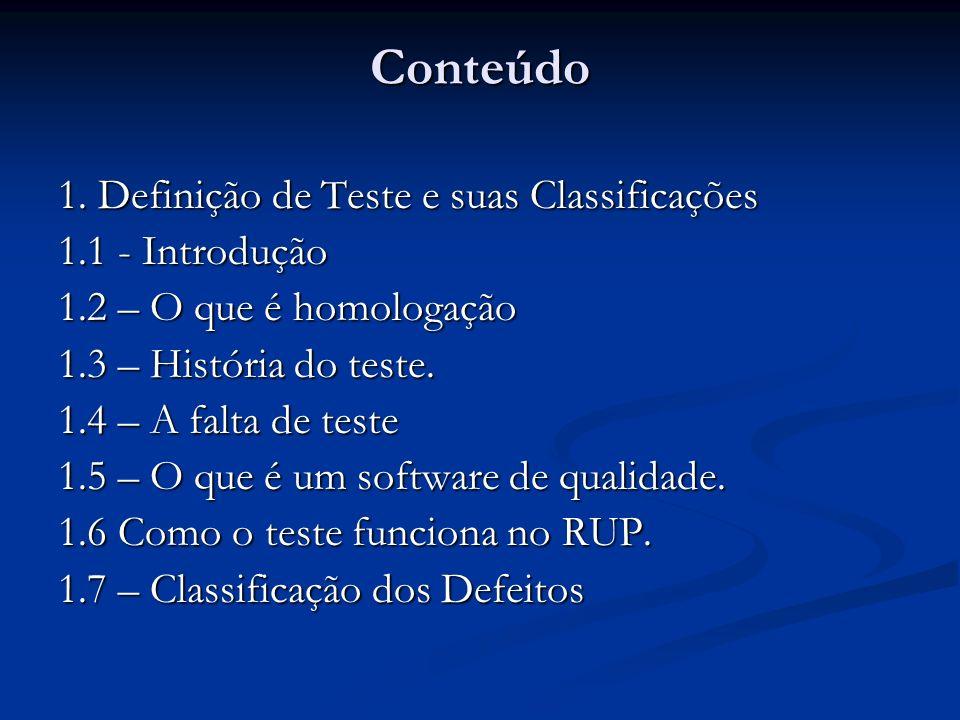Conteúdo 1. Definição de Teste e suas Classificações 1.1 - Introdução 1.2 – O que é homologação 1.3 – História do teste. 1.4 – A falta de teste 1.5 –