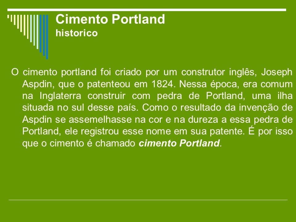 Cimento Portland historico O cimento portland foi criado por um construtor inglês, Joseph Aspdin, que o patenteou em 1824. Nessa época, era comum na I