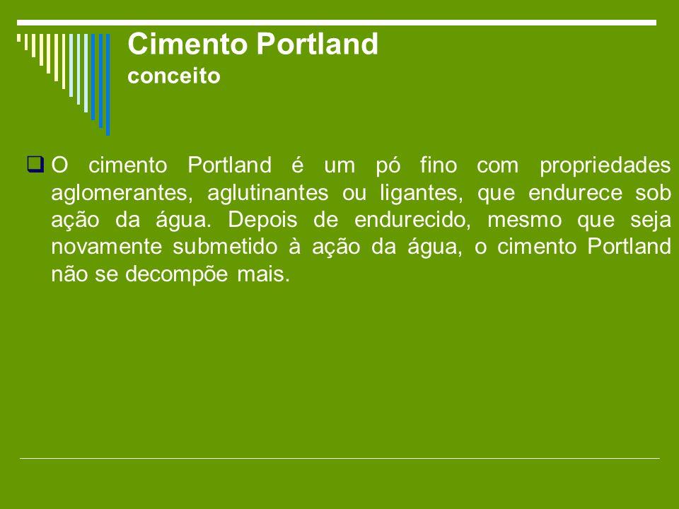 Cimento Portland conceito O cimento Portland é um pó fino com propriedades aglomerantes, aglutinantes ou ligantes, que endurece sob ação da água. Depo
