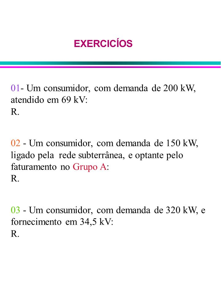 01- Um consumidor, com demanda de 200 kW, atendido em 69 kV: R. 02 - Um consumidor, com demanda de 150 kW, ligado pela rede subterrânea, e optante pel