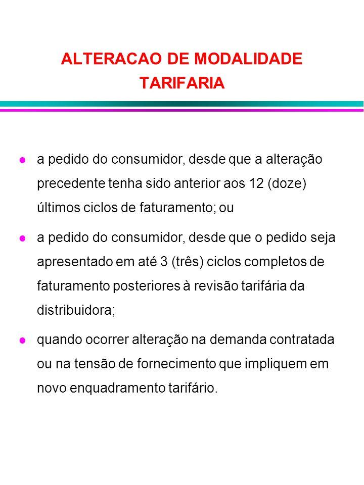 ALTERACAO DE MODALIDADE TARIFARIA a pedido do consumidor, desde que a alteração precedente tenha sido anterior aos 12 (doze) últimos ciclos de faturam