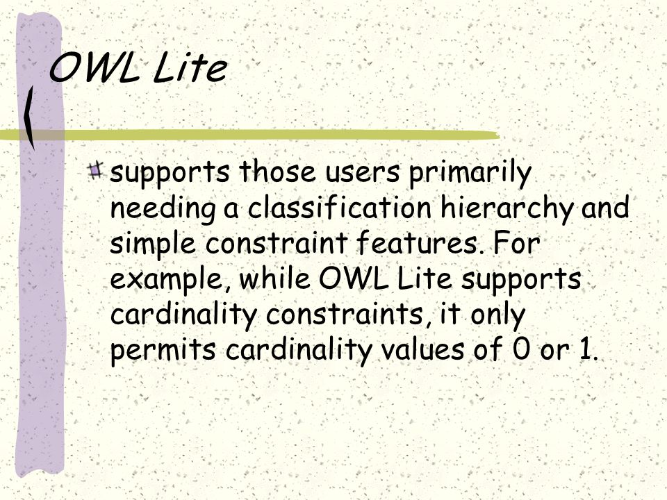 OWL Lite supports those users primarily needing a classification hierarchy and simple constraint features. For example, while OWL Lite supports cardin