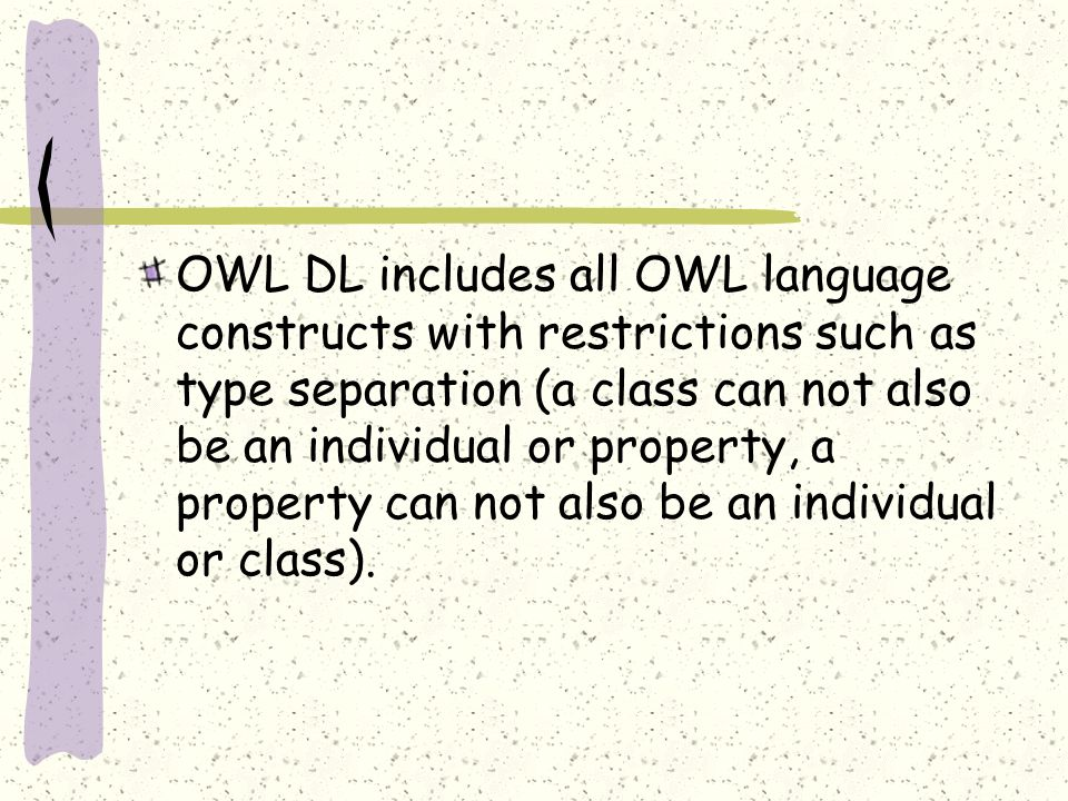 OWL DL includes all OWL language constructs with restrictions such as type separation (a class can not also be an individual or property, a property c