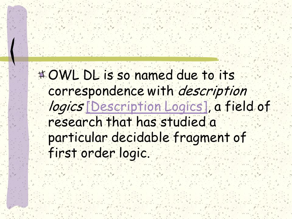 OWL DL is so named due to its correspondence with description logics [Description Logics], a field of research that has studied a particular decidable