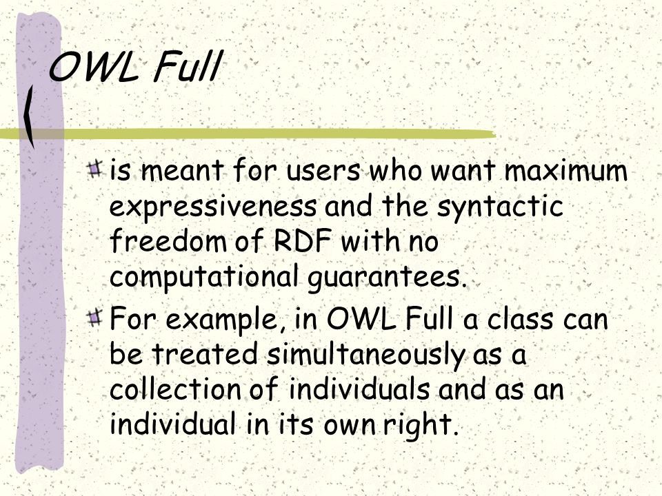 OWL Full is meant for users who want maximum expressiveness and the syntactic freedom of RDF with no computational guarantees. For example, in OWL Ful