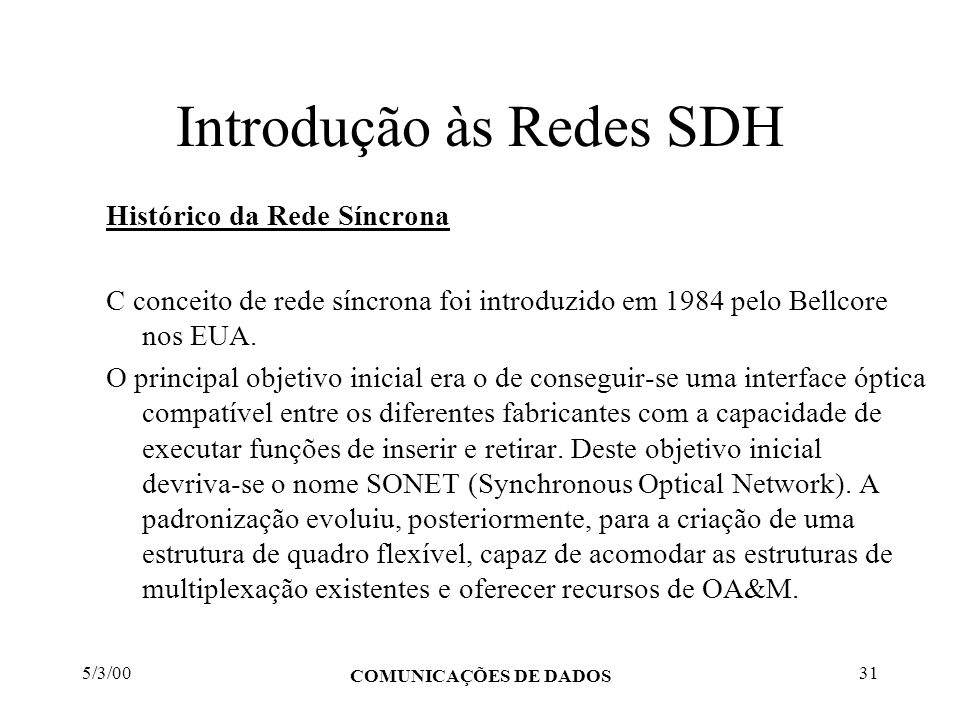 5/3/00 COMUNICAÇÕES DE DADOS 31 Introdução às Redes SDH Histórico da Rede Síncrona C conceito de rede síncrona foi introduzido em 1984 pelo Bellcore n