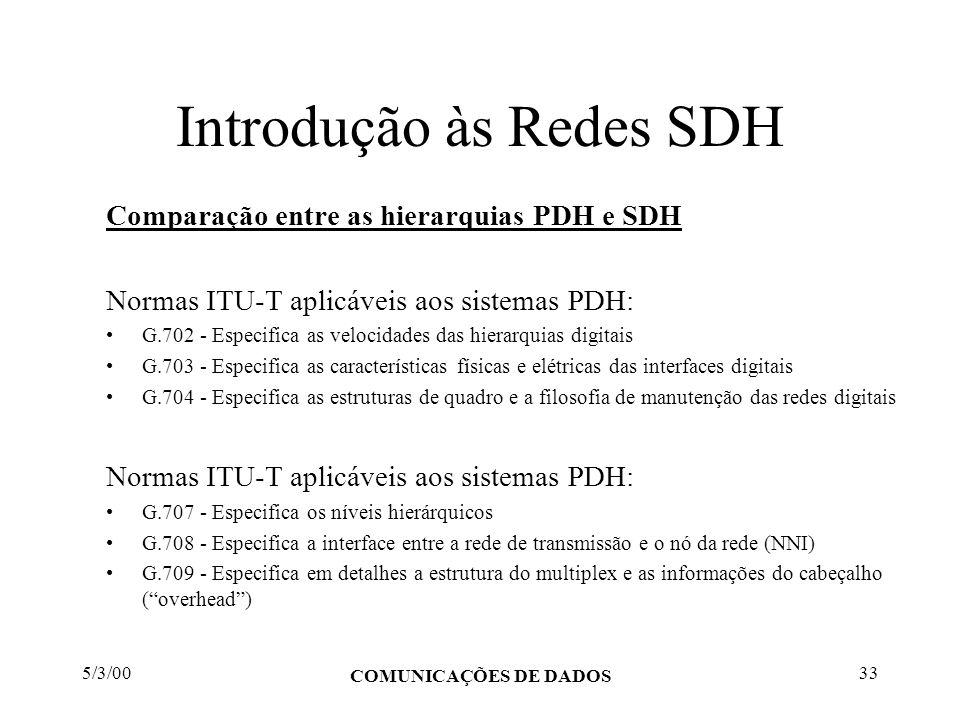 5/3/00 COMUNICAÇÕES DE DADOS 33 Introdução às Redes SDH Comparação entre as hierarquias PDH e SDH Normas ITU-T aplicáveis aos sistemas PDH: G.702 - Es