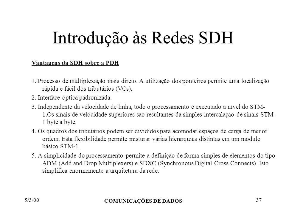 5/3/00 COMUNICAÇÕES DE DADOS 37 Introdução às Redes SDH Vantagens da SDH sobre a PDH 1. Processo de multiplexação mais direto. A utilização dos pontei