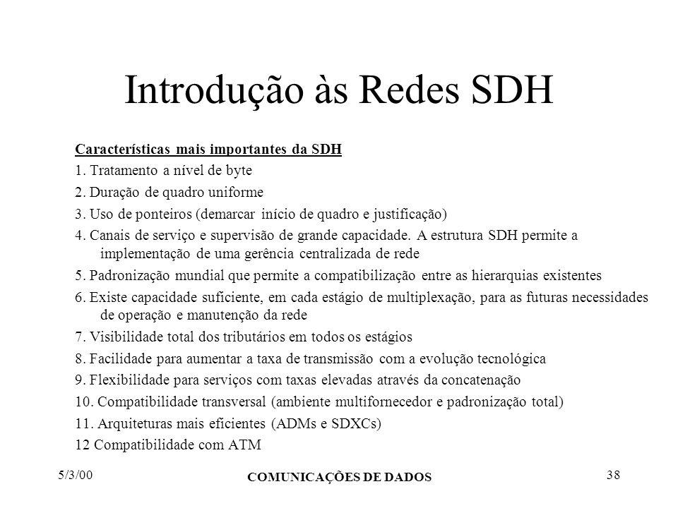 5/3/00 COMUNICAÇÕES DE DADOS 38 Introdução às Redes SDH Características mais importantes da SDH 1. Tratamento a nível de byte 2. Duração de quadro uni