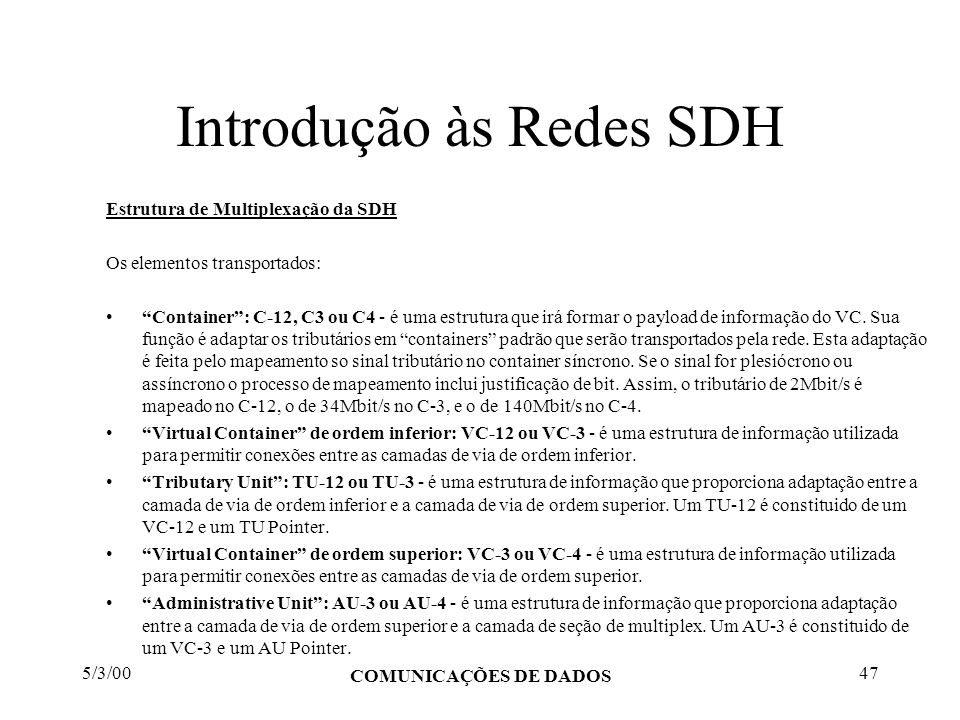 5/3/00 COMUNICAÇÕES DE DADOS 47 Introdução às Redes SDH Estrutura de Multiplexação da SDH Os elementos transportados: Container: C-12, C3 ou C4 - é um
