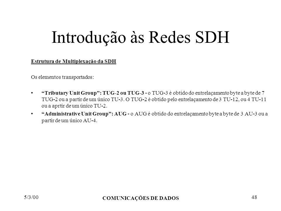 5/3/00 COMUNICAÇÕES DE DADOS 48 Introdução às Redes SDH Estrutura de Multiplexação da SDH Os elementos transportados: Tributary Unit Group: TUG-2 ou T