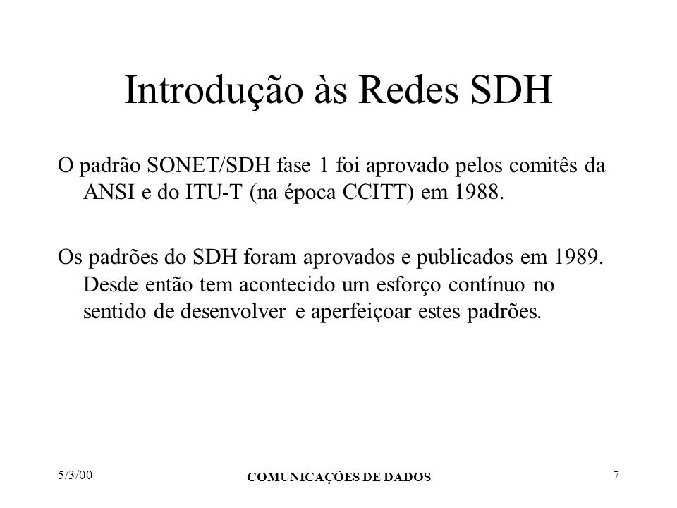 5/3/00 COMUNICAÇÕES DE DADOS 7 Introdução às Redes SDH O padrão SONET/SDH fase 1 foi aprovado pelos comitês da ANSI e do ITU-T (na época CCITT) em 198