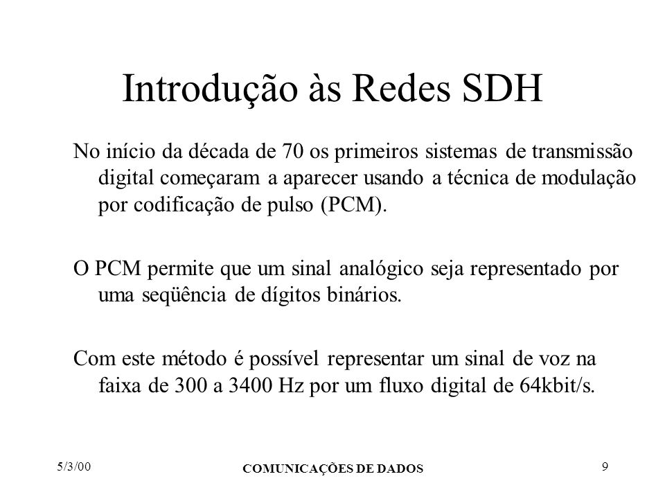 5/3/00 COMUNICAÇÕES DE DADOS 9 Introdução às Redes SDH No início da década de 70 os primeiros sistemas de transmissão digital começaram a aparecer usa