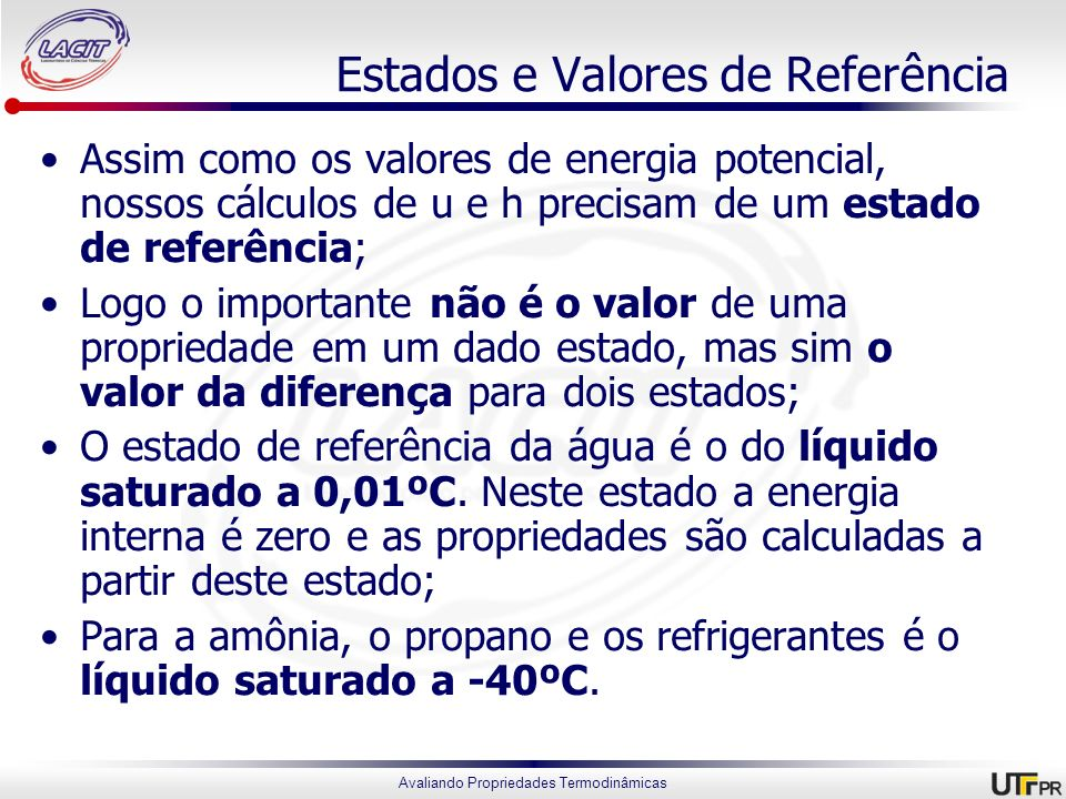 Avaliando Propriedades Termodinâmicas Estados e Valores de Referência Assim como os valores de energia potencial, nossos cálculos de u e h precisam de