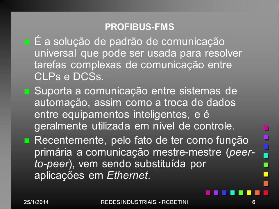 25/1/20146REDES INDUSTRIAIS - RCBETINI PROFIBUS-FMS n n É a solução de padrão de comunicação universal que pode ser usada para resolver tarefas comple