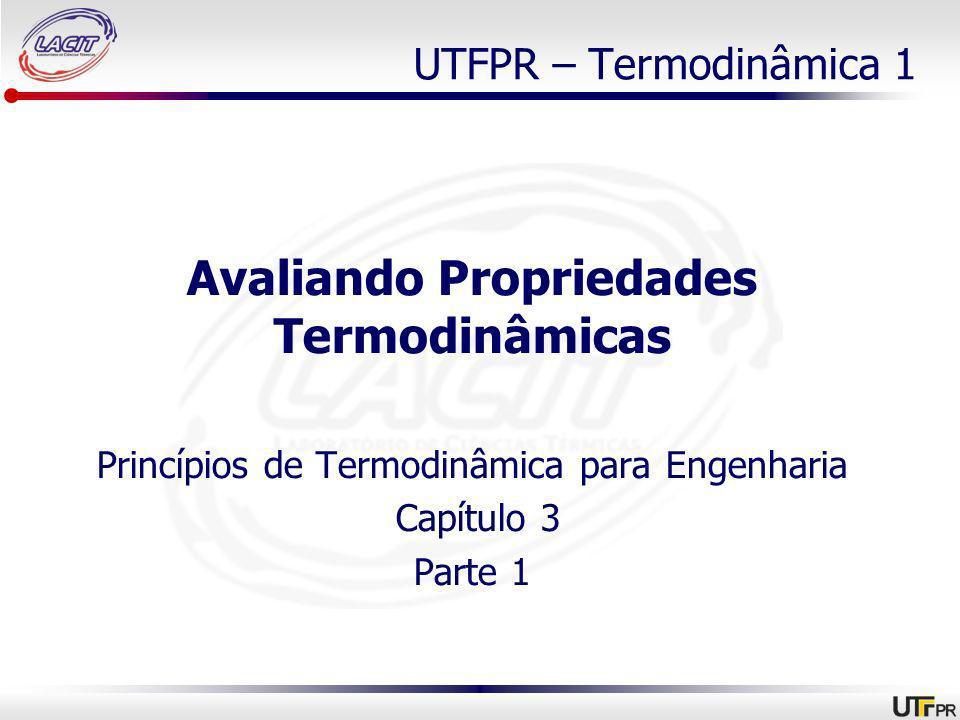 UTFPR – Termodinâmica 1 Avaliando Propriedades Termodinâmicas Princípios de Termodinâmica para Engenharia Capítulo 3 Parte 1