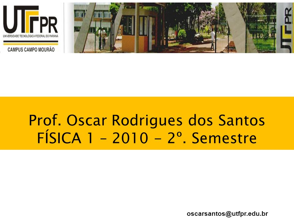 Prof. Oscar Rodrigues dos Santos FÍSICA 1 – 2010 - 2º. Semestre oscarsantos@utfpr.edu.br