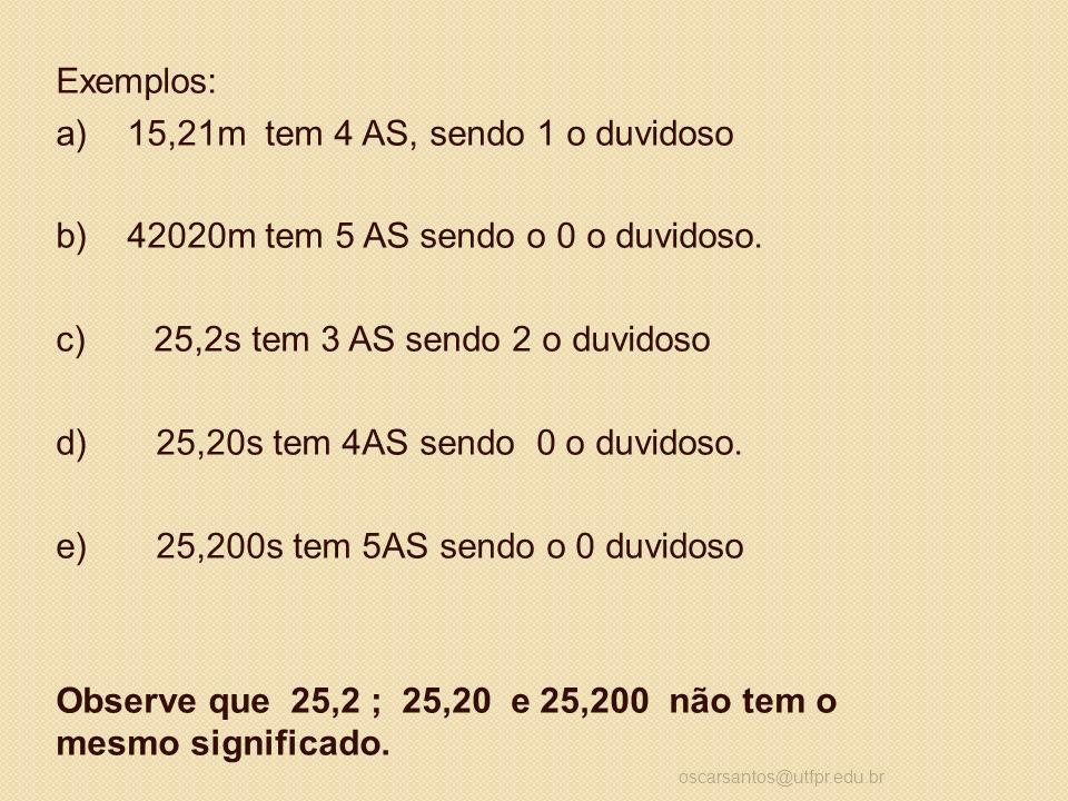 Exemplos: a) 15,21m tem 4 AS, sendo 1 o duvidoso b) 42020m tem 5 AS sendo o 0 o duvidoso. c) 25,2s tem 3 AS sendo 2 o duvidoso d) 25,20s tem 4AS sendo