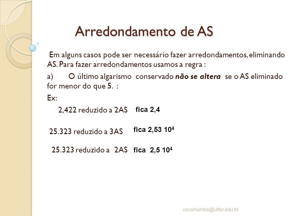 Arredondamento de AS Em alguns casos pode ser necessário fazer arredondamentos, eliminando AS. Para fazer arredondamentos usamos a regra : a) O último