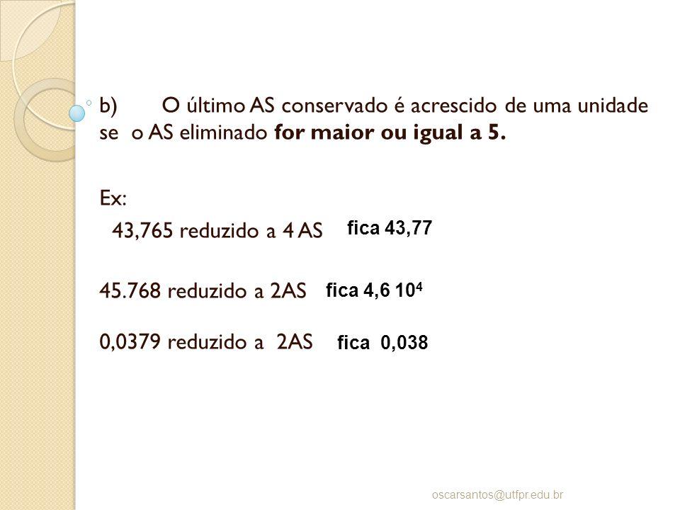 b) O último AS conservado é acrescido de uma unidade se o AS eliminado for maior ou igual a 5. Ex: 43,765 reduzido a 4 AS 45.768 reduzido a 2AS 0,0379
