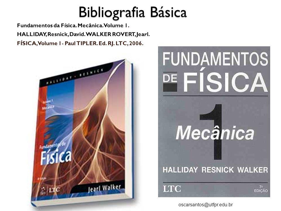 Bibliografia Básica Fundamentos da Física. Mecânica. Volume 1. HALLIDAY, Resnick, David. WALKER ROVERT, Jearl. FÍSICA, Volume 1- Paul TIPLER. Ed. RJ.