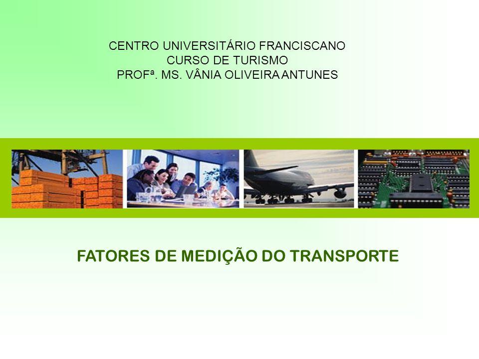 FATORES DE MEDIÇÃO DO TRANSPORTE CENTRO UNIVERSITÁRIO FRANCISCANO CURSO DE TURISMO PROFª. MS. VÂNIA OLIVEIRA ANTUNES