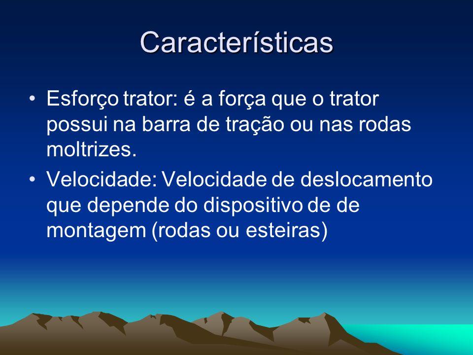 Características Esforço trator: é a força que o trator possui na barra de tração ou nas rodas moltrizes. Velocidade: Velocidade de deslocamento que de