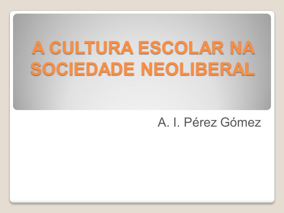 A CULTURA ESCOLAR NA SOCIEDADE NEOLIBERAL A. I. Pérez Gómez
