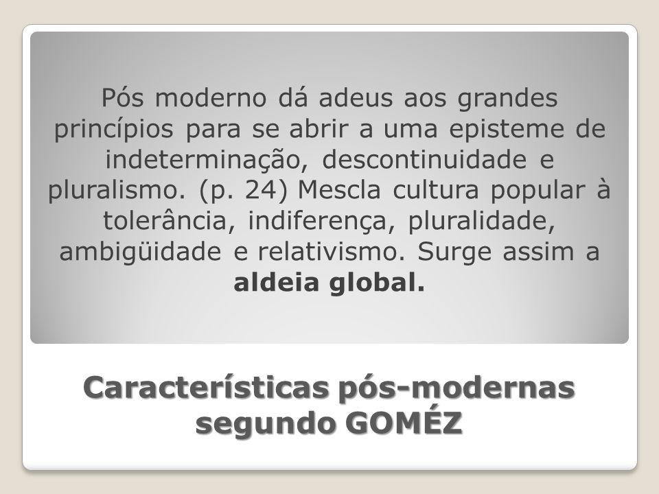 Características pós-modernas segundo GOMÉZ Pós moderno dá adeus aos grandes princípios para se abrir a uma episteme de indeterminação, descontinuidade e pluralismo.
