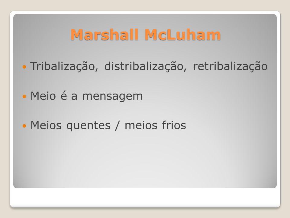 Marshall McLuham Tribalização, distribalização, retribalização Meio é a mensagem Meios quentes / meios frios