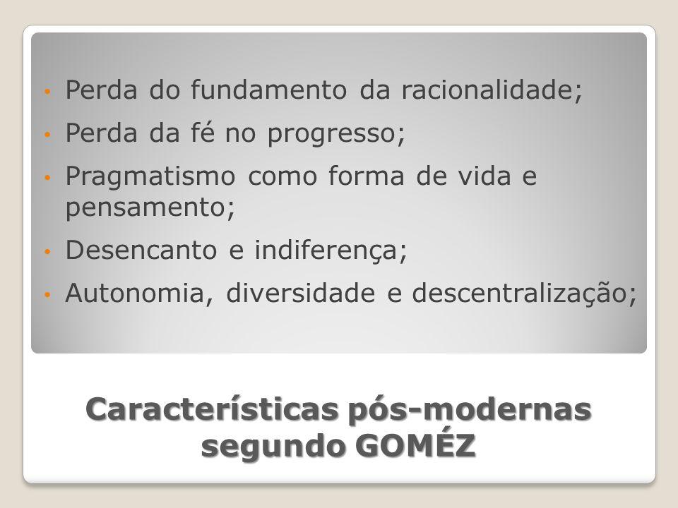 Características pós-modernas segundo GOMÉZ Perda do fundamento da racionalidade; Perda da fé no progresso; Pragmatismo como forma de vida e pensamento; Desencanto e indiferença; Autonomia, diversidade e descentralização;