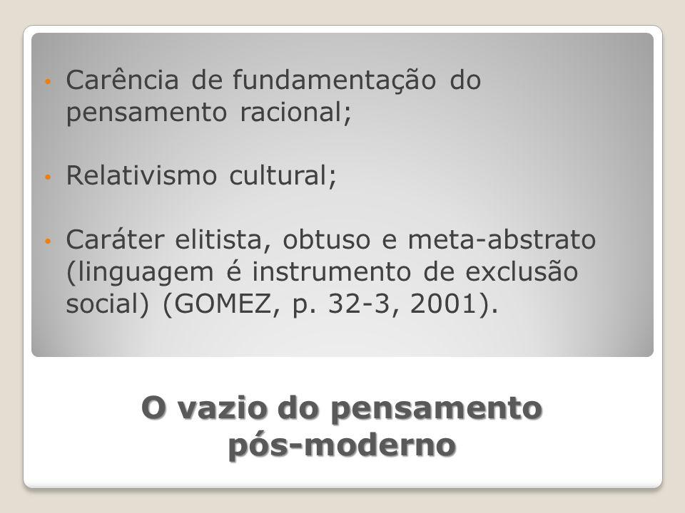 O vazio do pensamento pós-moderno Carência de fundamentação do pensamento racional; Relativismo cultural; Caráter elitista, obtuso e meta-abstrato (linguagem é instrumento de exclusão social) (GOMEZ, p.