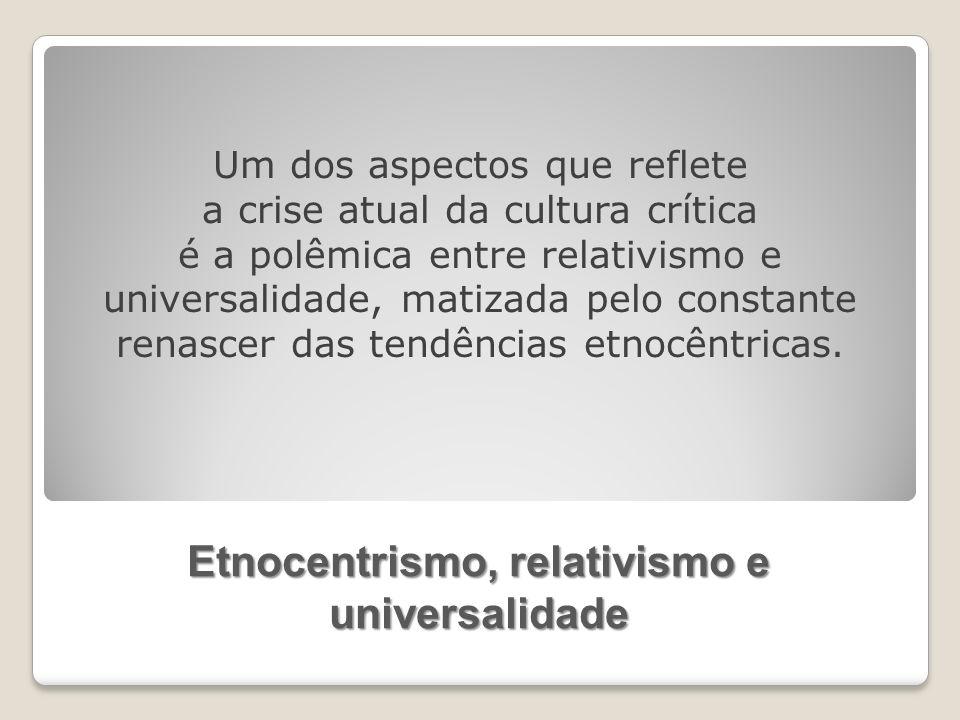 Etnocentrismo, relativismo e universalidade Um dos aspectos que reflete a crise atual da cultura crítica é a polêmica entre relativismo e universalidade, matizada pelo constante renascer das tendências etnocêntricas.