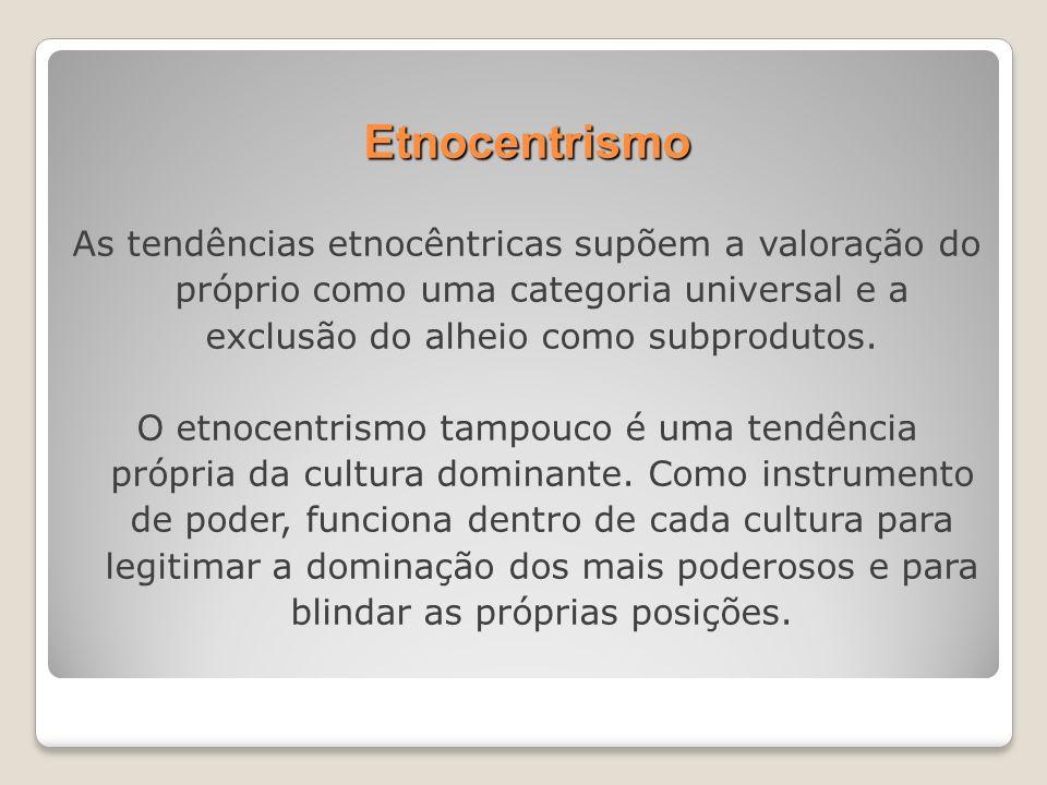 Etnocentrismo As tendências etnocêntricas supõem a valoração do próprio como uma categoria universal e a exclusão do alheio como subprodutos. O etnoce