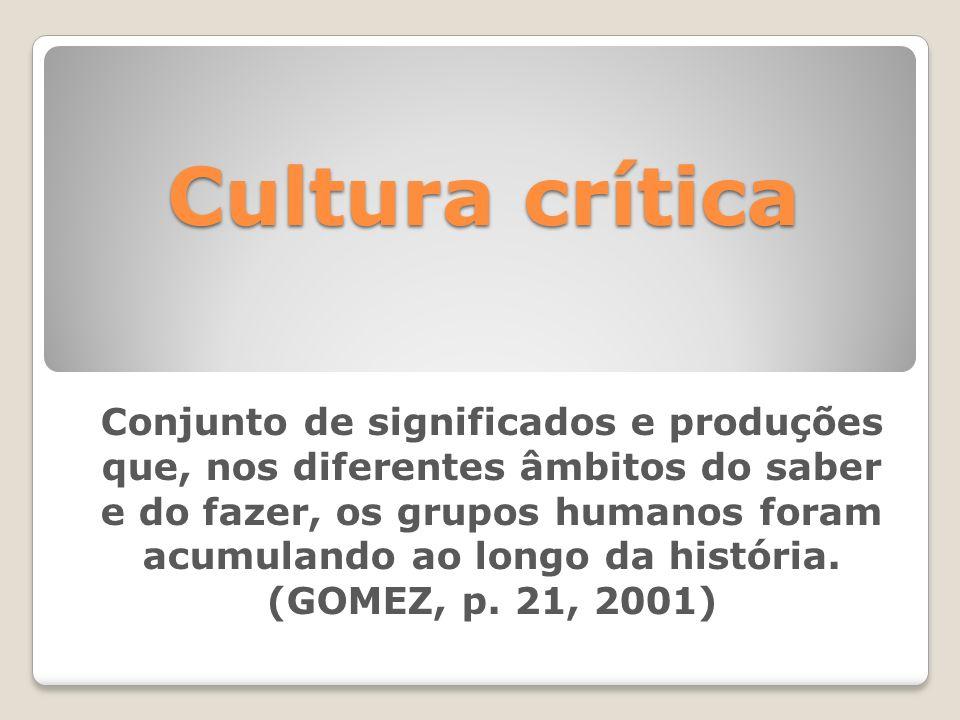Cultura crítica Conjunto de significados e produções que, nos diferentes âmbitos do saber e do fazer, os grupos humanos foram acumulando ao longo da h